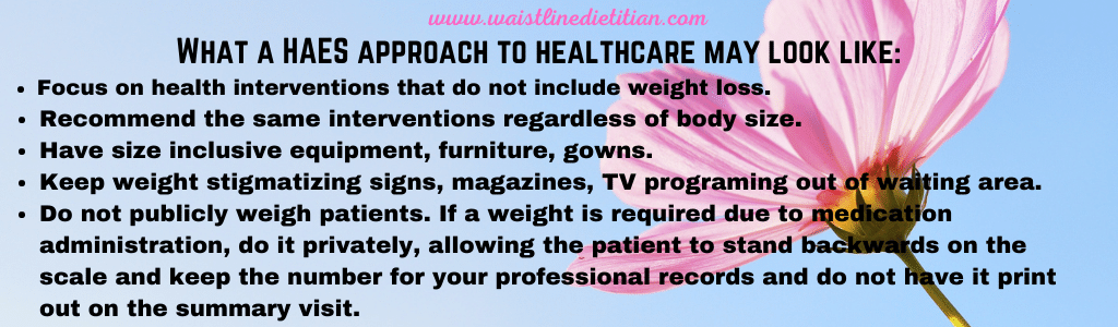 What a HAES approach to Healthcare may look like. 1. focus on health intervHentions that do not include weight loss. 2. Recommend the same interventions regardless of body size.