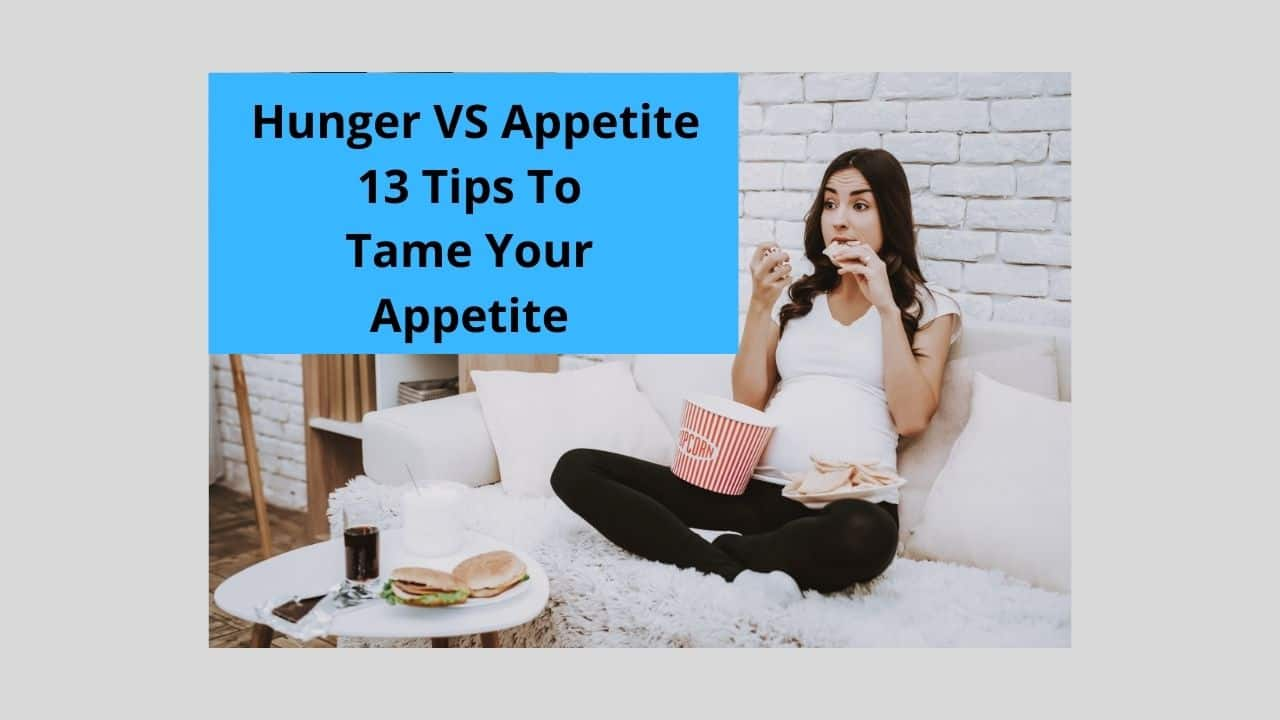 Hunger VS Appetite: 13 Tips To Tame Your Appetite